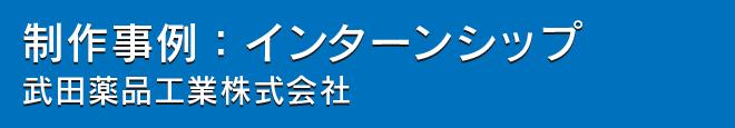 インターンシップ制作事例:武田薬品工業